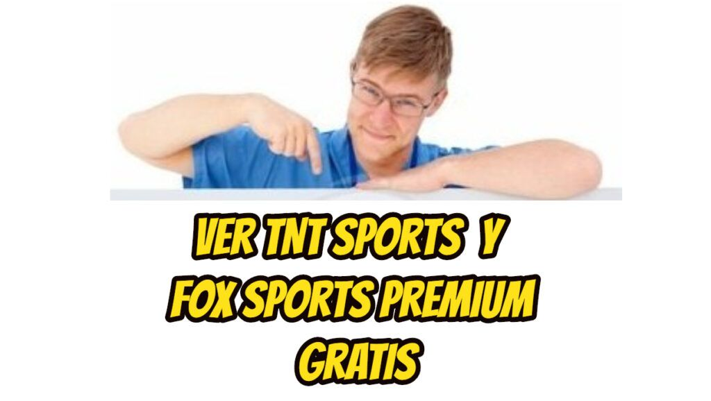 Ver TNT Sports y Fox Sports Premium Gratis